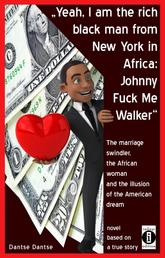 """""""Yeah, I am the rich black man from New York in Africa: Johnny Fuck Me Walker"""" - The marriage swindler, the African woman and the illusion of the American dream"""