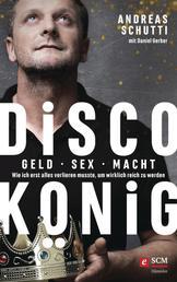 Discokönig - Geld, Sex, Macht – Wie ich erst alles verlieren musste, um wirklich reich zu werden