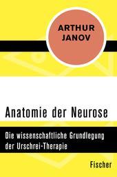 Anatomie der Neurose - Die wissenschaftliche Grundlegung der Urschrei-Therapie