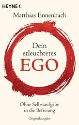 Dein erleuchtetes Ego - Ohne Selbstaufgabe in die Befreiung