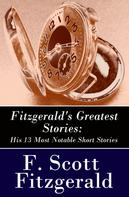 F. Scott Fitzgerald: Fitzgerald's Greatest Stories: His 13 Most Notable Short Stories: Bernice Bobs Her Hair + The Curious Case of Benjamin Button + The Diamond as Big as the Ritz + Winter Dreams + Babylon Revisited and more...