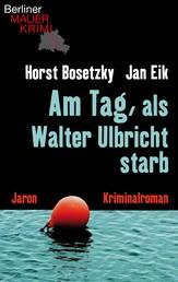 Am Tag, als Walter Ulbricht starb - Kriminalroman