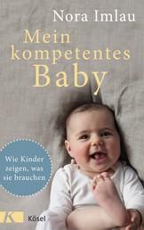 Mein kompetentes Baby - Wie Kinder zeigen, was sie brauchen