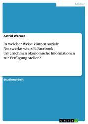 In welcher Weise können soziale Netzwerke wie z.B. Facebook Unternehmen ökonomische Informationen zur Verfügung stellen?