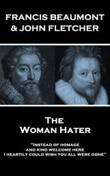 "The Woman Hater - ""Instead of homage, and kind welcome here, I heartily could wish you all were gone"""
