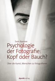 Psychologie der Fotografie: Kopf oder Bauch? - Über die Kunst, Menschen zu fotografieren