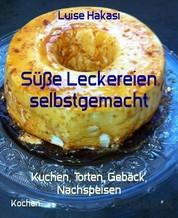 Süße Leckereien selbstgemacht - Kuchen, Torten, Gebäck, Nachspeisen