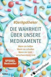 Die Wahrheit über unsere Medikamente - Wann sie helfen. Wann sie schaden. Wann sie Geldverschwendung sind