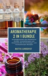 """Aromatherapie 2 in 1 Bundle - Einsteigerwissen plus Rezepturen - Einsteigerwissen plus Rezepturen Enthält """"Aromatherapie und Essentielle Öle für Einsteiger"""" und """"Aromatherapie Rezepte"""""""