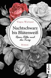 Nachtschwarz bis Blütenweiß. Rosen, Rilke und der Krieg - Roman