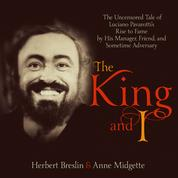 The King and I - The Uncensored Tale of Luciano Pavarotti's Rise to Fame by His Manager, Friend and Sometime Adversary (Unabridged)
