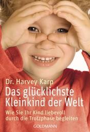 Das glücklichste Kleinkind der Welt - Wie Sie Ihr Kind liebevoll durch die Trotzphase begleiten