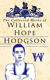 The Collected Works of William Hope Hodgson - Horror Classics, Dark Fantasy Stories & Poems; Science Fantasy Collection, Including The Ghost Pirates, The Boats of the Glen Carrig, The House on the Borderland, The Night Land, Sargasso Sea Stories, Men of the Deep Waters, Captain Gault Stories…