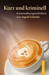 Kurz und kriminell - Kriminalkurzgeschichten von Ingrid Schmitz