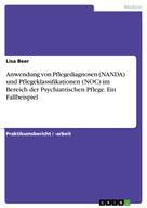 Lisa Beer: Anwendung von Pflegediagnosen (NANDA) und Pflegeklassifikationen (NOC) im Bereich der Psychiatrischen Pflege. Ein Fallbeispiel
