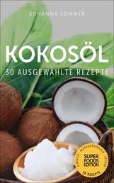 Superfoods Edition - Kokosöl: 30 ausgewählte Superfood Rezepte für jeden Tag und jede Küche