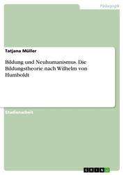 Bildung und Neuhumanismus. Die Bildungstheorie nach Wilhelm von Humboldt