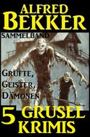 Alfred Bekker: Sammelband 5 Grusel-Krimis: Grüfte, Geister, Dämonen