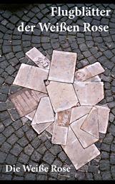 Flugblätter der Weißen Rose - Die Weiße Rose: Flugblätter von Hans und Sophie Scholl, Alexander Schmorell, Willi Graf, Christoph Probst, Dr. Kurt Huber