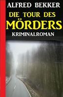 Alfred Bekker: Die Tour des Mörders: Kriminalroman