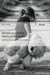 Kinder als Opfer häuslicher Gewalt. Handlungsmöglichkeiten für Lehrkräfte