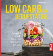 Low Carb für Berufstätige - Schnell & einfach: Rezepte mit Variationen fürs Büro