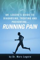 Marc Dr. Legere: Dr. Legere's Guide to: Diagnosing, Treating and Preventing…. Running Pain