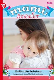 Mami Bestseller 40 – Familienroman - Endlich bist du bei mir