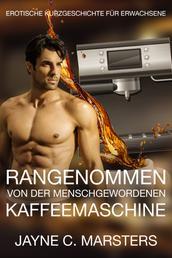 Rangenommen von der menschgewordenen Kaffeemaschine - Erotische Kurzgeschichte für Erwachsene
