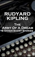 Rudyard Kipling: The Army Of A Dream & Other Short Stories