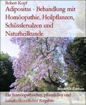Adipositas - Behandlung mit Homöopathie, Heilpflanzen, Schüsslersalzen und Naturheilkunde - Ein homöopathischer, pflanzlicher und naturheilkundlicher Ratgeber