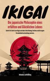 IKIGAI - Die japanische Philosophie eines erfüllten und glücklichen Lebens - Schritt für Schritt zum Ikigai und dabei Selbstfindung, Resilienz und die eigene Persönlichkeitsentwicklung meistern.