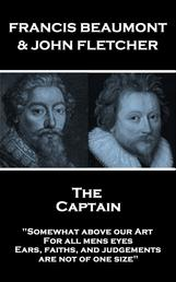 """The Captain - """"Somewhat above our Art; For all mens eyes, Ears, faiths, and judgements, are not of one size"""""""