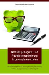 Nachhaltige Logistik- und Frachtkostenoptimierung in Unternehmen erzielen - Der Best Practice Ratgeber zur Erkennung, Bewertung und Gewinnung von hohen Einsparpotentialen in einer Industrielogistik