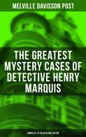 Melville Davisson Post: The Greatest Mystery Cases of Detective Henry Marquis: Complete 16 Tales in One Edition
