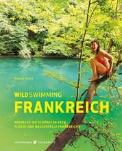 Wild Swimming Frankreich - Entdecke die schönsten Seen, Flüsse und Wasserfälle Frankreichs