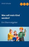 Ulrich Schulze: Was soll mein Kind werden?