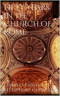 Charles Paschal Telesphore Chiniquy: Fifty Years in the Church of Rome