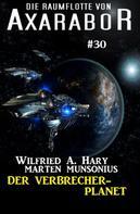 Wilfried A. Hary: Die Raumflotte von Axarabor #30: Der Verbrecher-Planet ★★★