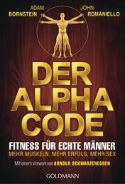 Der Alpha Code - Fitness für echte Männer. - Mehr Muskeln, mehr Erfolg, mehr Sex - Mit einem Vorwort von Arnold Schwarzenegger