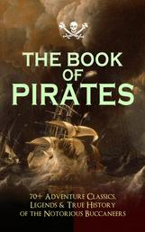 THE BOOK OF PIRATES: 70+ Adventure Classics, Legends & True History of the Notorious Buccaneers - Facing the Flag, Blackbeard, Captain Blood, Pieces of Eight, History of Pirates, Treasure Island, The Gold-Bug, Swords of Red Brotherhood, Captain Singleton, Under the Waves...