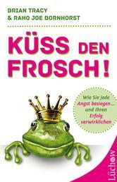 Küss den Frosch - Wie Sie jede Angst besiegen und Ihren Erfolg verwirklichen