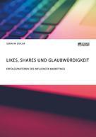 Serafin Sivcak: Likes, Shares und Glaubwürdigkeit. Erfolgsfaktoren des Influencer Marketings
