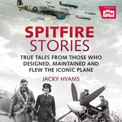 Spitfire Stories - True Tales from Those Who Designed, Maintained and Flew the Iconic Plane (Unabridged)