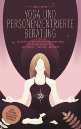 Yoga und Personenzentrierte Beratung - Ein Kompass für psychosoziale Kompetenz und Vertrauen im Yoga: Unterricht - Therapie - Beratung