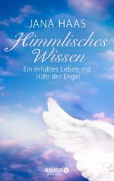 Himmlisches Wissen - Ein erfülltes Leben mit Hilfe der Engel
