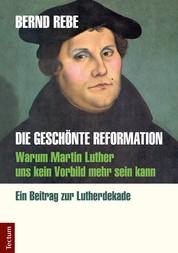 Die geschönte Reformation - Warum Martin Luther uns kein Vorbild mehr sein kann. Ein Beitrag zur Lutherdekade
