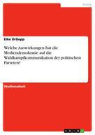 Eike Ortlepp: Welche Auswirkungen hat die Mediendemokratie auf die Wahlkampfkommunikation der politischen Parteien?