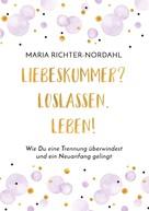 Maria Richter-Nordahl: Liebeskummer? Loslassen. Leben!
