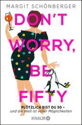 Don't worry, be fifty - Plötzlich bist du 50 - und die Welt ist voller Möglichkeiten
